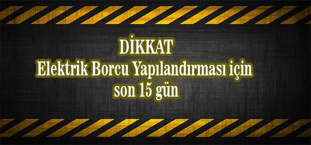 ELEKTRİK BORCU YAPILANDIRMASINDA SON 15 GÜN!