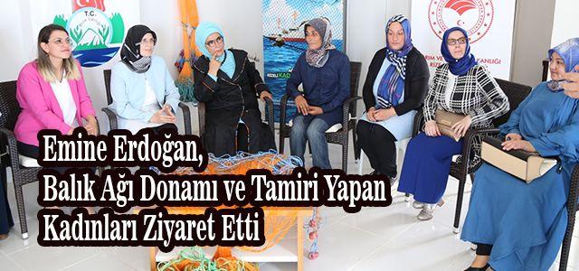 Emine Erdoğan, Balık Ağı Donamı ve Tamiri Yapan Kadınları Ziyaret Etti