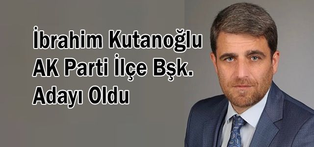 İbrahim Kutanoğlu AK Parti İlçe Bşk. Adayı Oldu