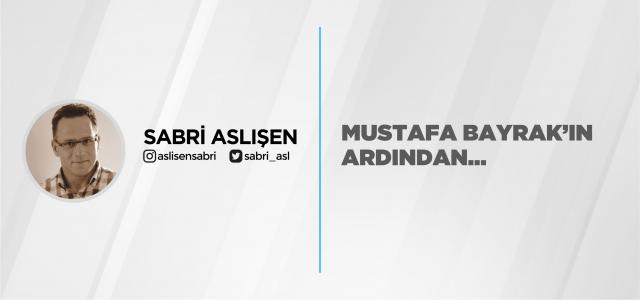 MUSTAFA BAYRAK'IN ARDINDAN…