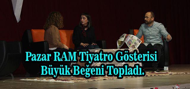 Pazar RAM Tiyatro Gösterisi Büyük Beğeni Topladı.