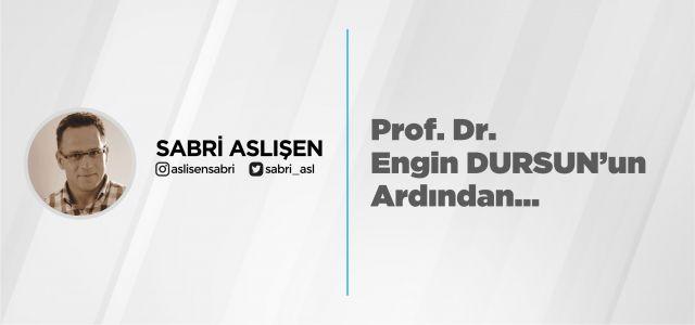 Prof. Dr. Engin DURSUN'un Ardından...