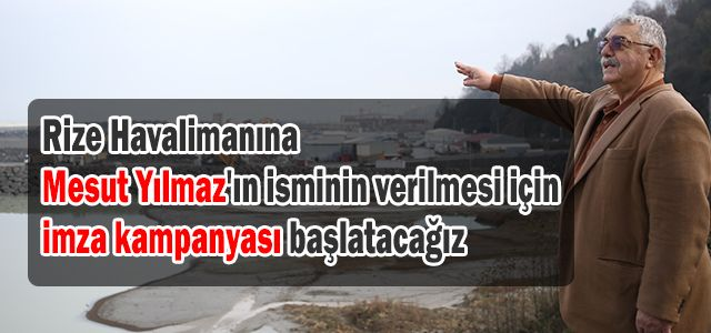 Rize Havalimanına Mesut Yılmaz'ın isminin verilmesi için imza kampanyası başlatacağız.