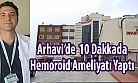 Arhavi'de 10 Dakikaya Hemoroid Ameliyatı