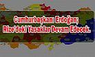 Cumhurbaşkanı Erdoğan; Rize'deki Yasaklar Devam Edecek.