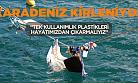 """Karadeniz Kirleniyor ; """"Tek Kullanımlık Plastikleri Hayatımızdan Çıkarmalıyız"""""""