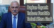 Başkan Murtaza Özyanık Trabzon'da Tedavi...