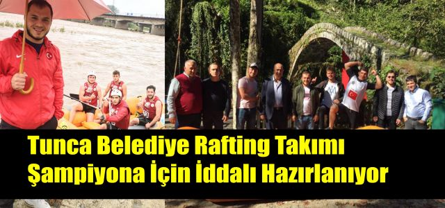 Tunca Belediyesi Rafting Takımı Van'da ki Şampiyonada Yarışacak